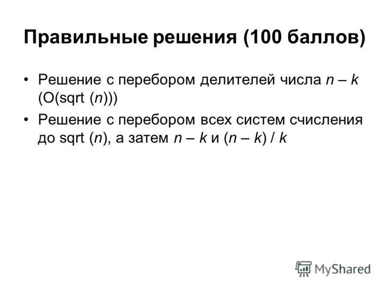 Правильные решения (100 баллов) Решение с перебором делителей числа n – k (O(sqrt (n))) Решение с перебором всех систем счисления до sqrt (n), а затем n – k и (n – k) / k