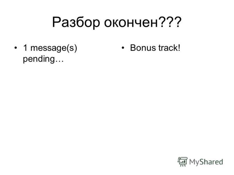 Разбор окончен??? 1 message(s) pending… Bonus track!
