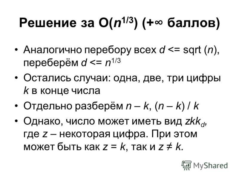 Решение за O(n 1/3 ) (+ баллов) Аналогично перебору всех d <= sqrt (n), переберём d <= n 1/3 Остались случаи: одна, две, три цифры k в конце числа Отдельно разберём n – k, (n – k) / k Однако, число может иметь вид zkk d, где z – некоторая цифра. При
