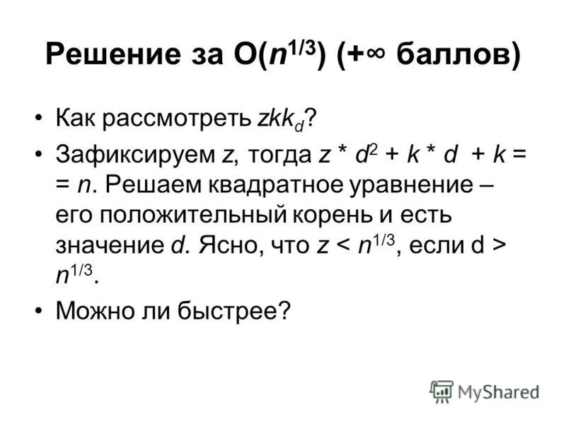 Решение за O(n 1/3 ) (+ баллов) Как рассмотреть zkk d ? Зафиксируем z, тогда z * d 2 + k * d + k = = n. Решаем квадратное уравнение – его положительный корень и есть значение d. Ясно, что z n 1/3. Можно ли быстрее?