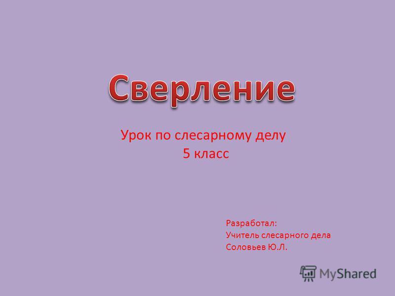 Урок по слесарному делу 5 класс Разработал: Учитель слесарного дела Соловьев Ю.Л.