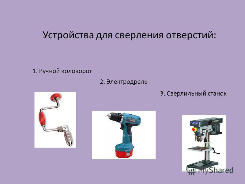 Устройства для сверления отверстий: 1. Ручной коловорот 2. Электродрель 3. Сверлильный станок