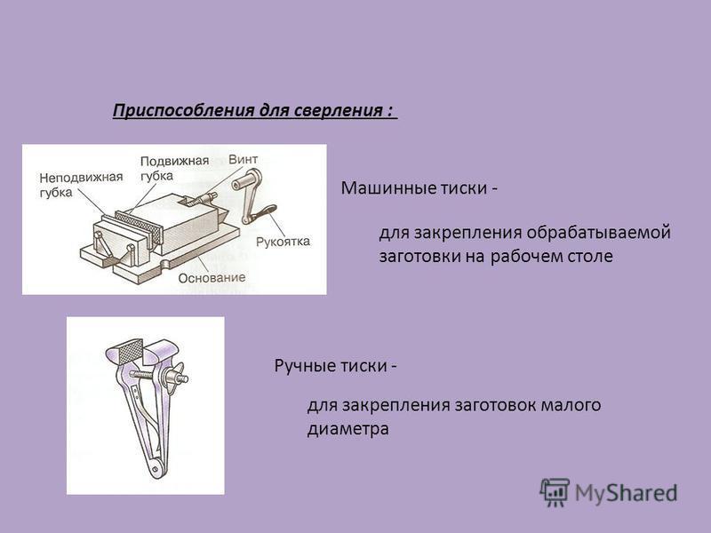 Машинные тиски - для закрепления обрабатываемой заготовки на рабочем столе Ручные тиски - для закрепления заготовок малого диаметра Приспособления для сверления :