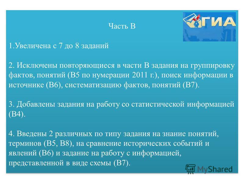 Часть В 1. Увеличена с 7 до 8 заданий 2. Исключены повторяющиеся в части В задания на группировку фактов, понятий (В5 по нумерации 2011 г.), поиск информации в источнике (В6), систематизацию фактов, понятий (В7). 3. Добавлены задания на работу со ста
