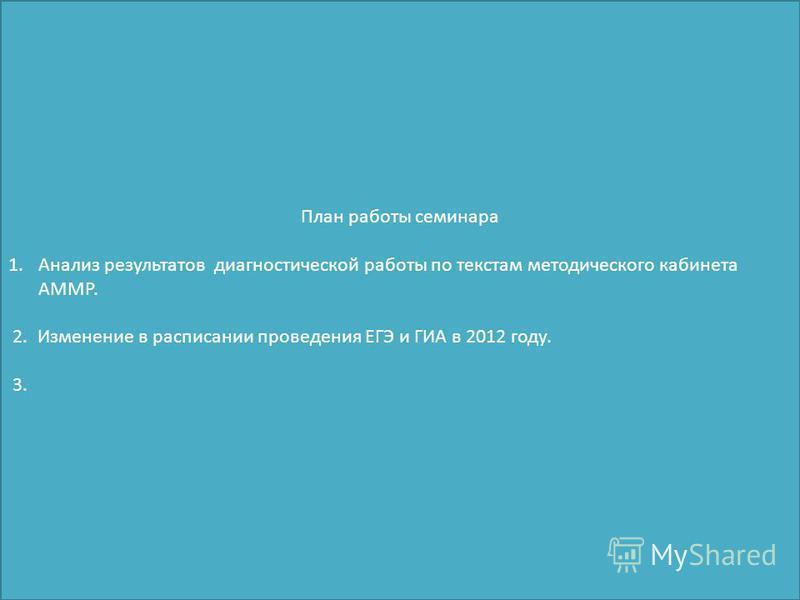 План работы семинара 1. Анализ результатов диагностической работы по текстам методического кабинета АММР. 2. Изменение в расписании проведения ЕГЭ и ГИА в 2012 году. 3.