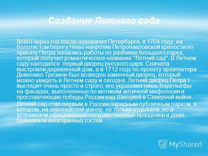 Создание Летнего сада Всего через год после основания Петербурга, в 1704 году, на болотистом берегу Невы напротив Петропавловской крепости по приказу Петра начались работы по разбивке большого парка, который получил романтическое название