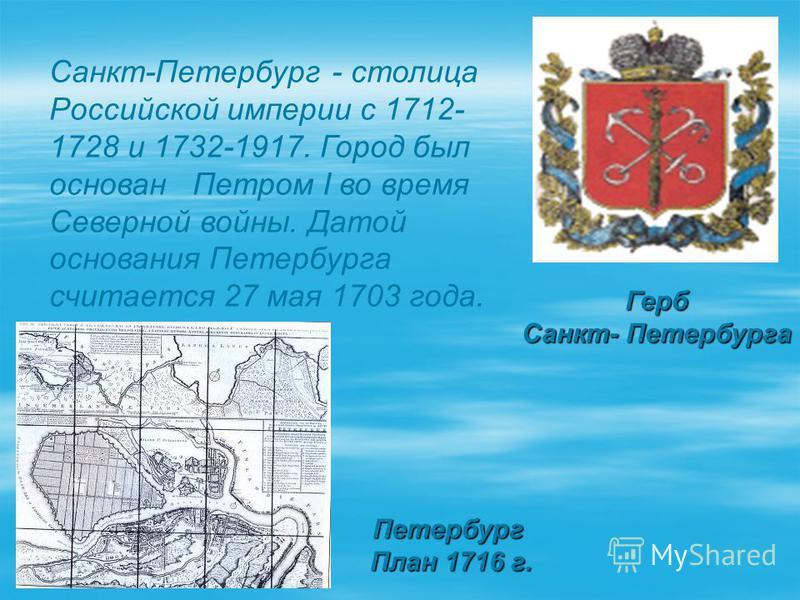 Петербург План 1716 г. План 1716 г. Герб Санкт- Петербурга Санкт-Петербург - столица Российской империи с 1712- 1728 и 1732-1917. Город был основан Петром I во время Северной войны. Датой основания Петербурга считается 27 мая 1703 года.