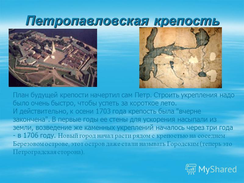 Петропавловская крепость План будущей крепости начертил сам Петр. Строить укрепления надо было очень быстро, чтобы успеть за короткое лето. И действительно, к осени 1703 года крепость была