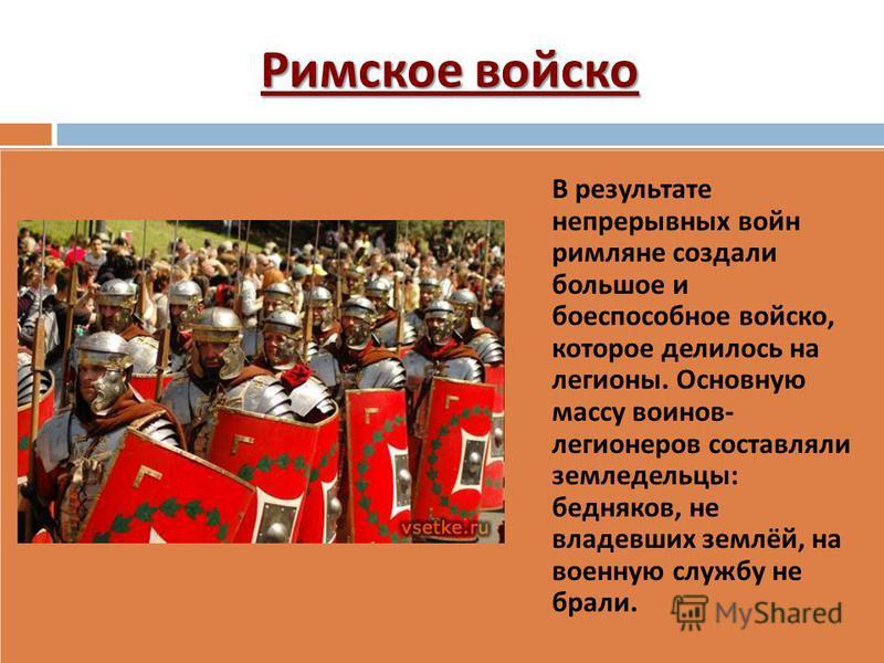 Римское войско В результате непрерывных войн римляне создали большое и боеспособное войско, которое делилось на легионы. Основную массу воинов - легионеров составляли земледельцы : бедняков, не владевших землёй, на военную службу не брали.