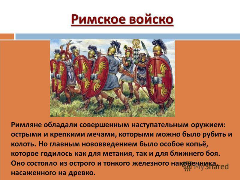 Римское войско Римляне обладали совершенным наступательным оружием : острыми и крепкими мечами, которыми можно было рубить и колоть. Но главным нововведением было особое копьё, которое годилось как для метания, так и для ближнего боя. Оно состояло из