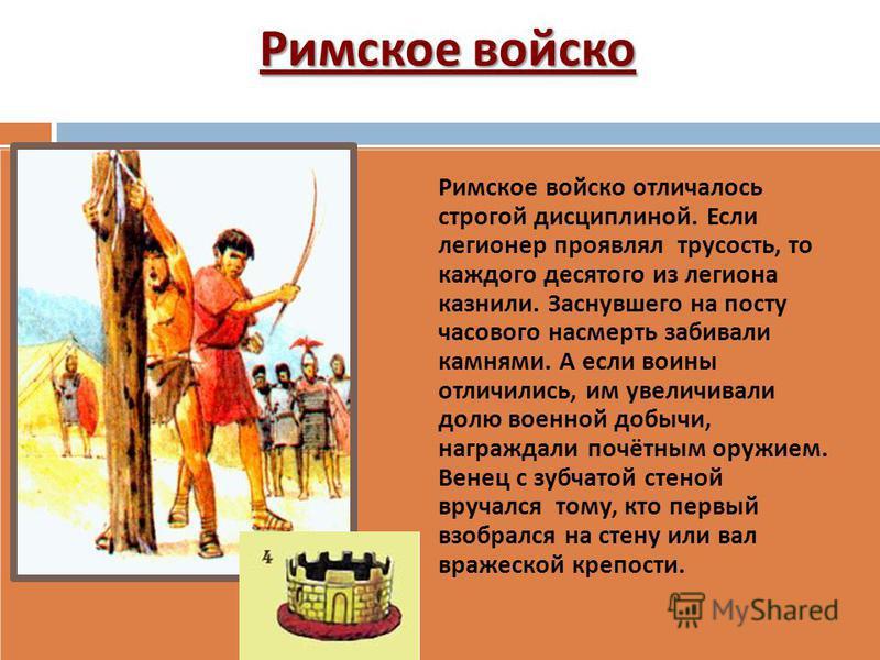 Римское войско Римское войско отличалось строгой дисциплиной. Если легионер проявлял трусость, то каждого десятого из легиона казнили. Заснувшего на посту часового насмерть забивали камнями. А если воины отличились, им увеличивали долю военной добычи