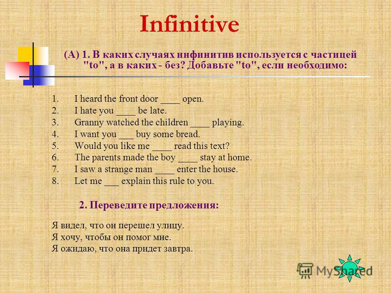 Infinitive 1. I heard the front door ____ open. 2. I hate you ____ be late. 3. Granny watched the children ____ playing. 4. I want you ___ buy some bread. 5. Would you like me ____ read this text? 6. The parents made the boy ____ stay at home. 7. I s