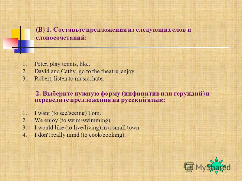 1.Peter, play tennis, like. 2. David and Cathy, go to the theatre, enjoy. 3.Robert, listen to music, hate. 2. Выберите нужную форму (инфинитив или герундий) и переведите предложения на русский язык: 1. I want (to see/seeing) Tom. 2. We enjoy (to swim