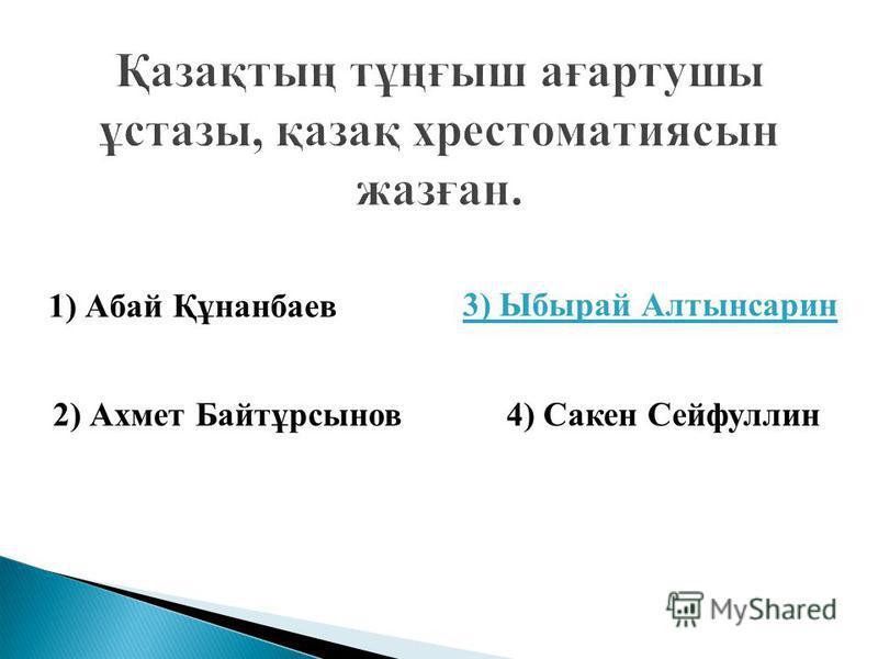 1) Абай Құнанбаев 2) Ахмет Байтұрсынов 3) Ыбырай Алтынсарин 4) Сакен Сейфуллин Жауап