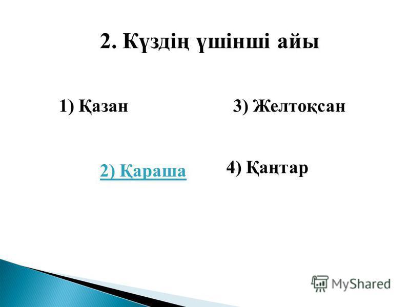 2. Күздің үшінші айы 1) Қазан 2) Қараша 3) Желтоқсан 4) Қаңтар