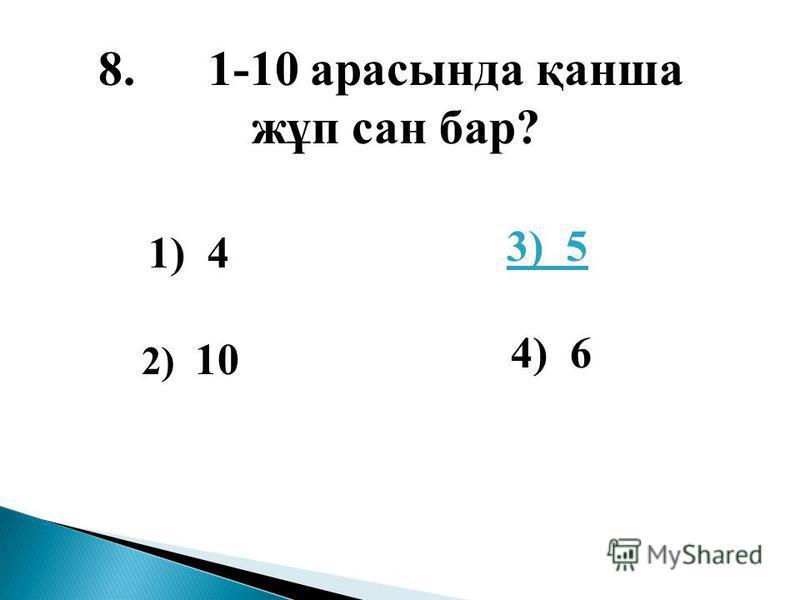 3) 5 4) 6 8. 1-10 арасында қанша жұп сан бар? 1) 4 2) 10