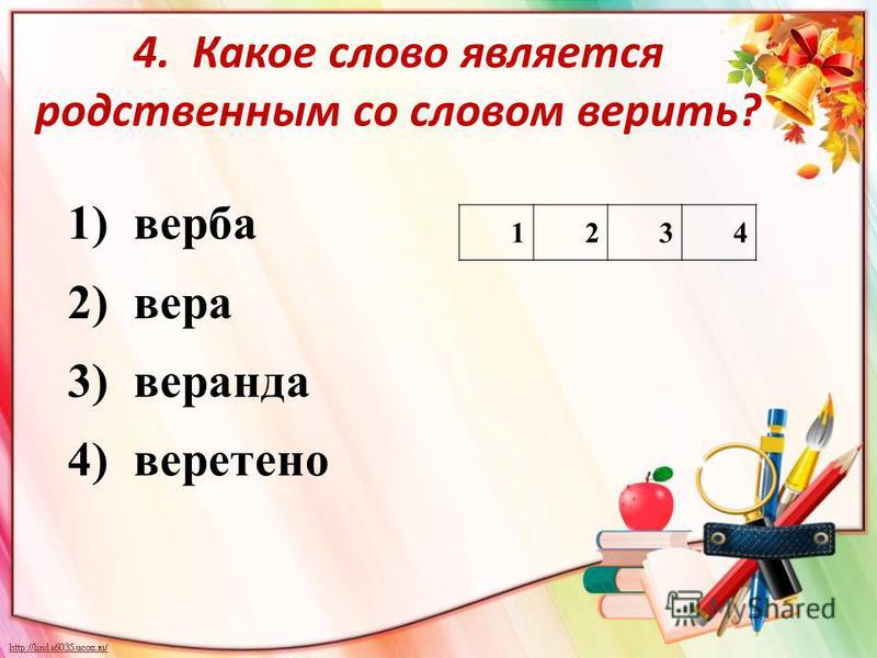 4. Какое слово является родственным со словом вепить? 1) верба 2) вера 3) веранда 4) веретено 1234