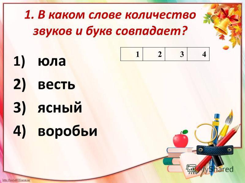 1. В каком слове количество звуков и букв совпадает? 1) юла 2)весть 3)ясный 4)воробьи 1234