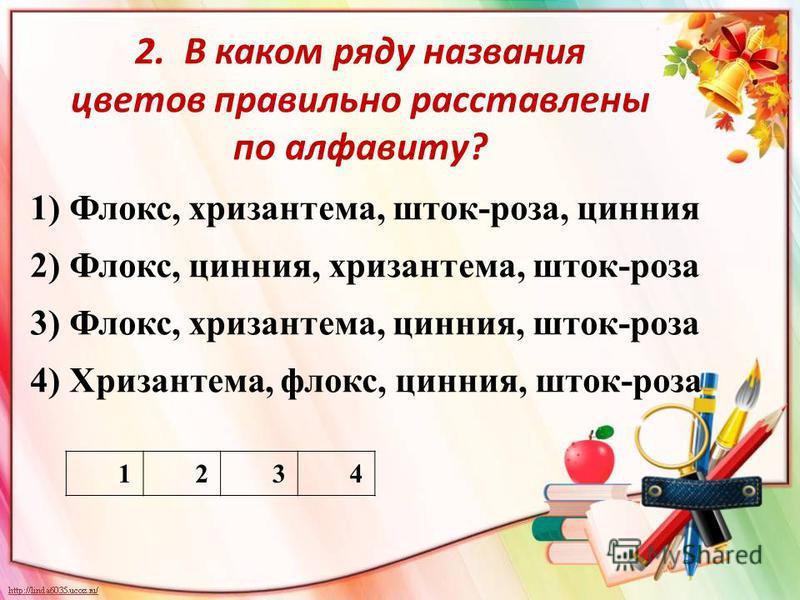 2. В каком ряду названия цветов правильно расставлены по алфавиту? 1) Флокс, хризантема, шток-роза, цинния 2) Флокс, цинния, хризантема, шток-роза 3) Флокс, хризантема, цинния, шток-роза 4) Хризантема, флокс, цинния, шток-роза 1234