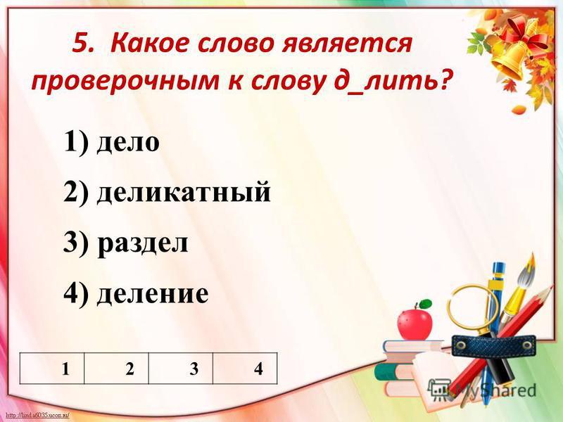 5. Какое слово является проверочным к слову д_лить? 1) дело 2) деликатный 3) раздел 4) деление 1234