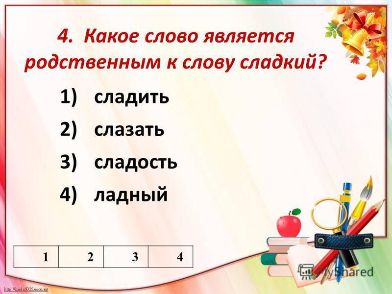 4. Какое слово является родственным к слову сладкий? 1)сладить 2)слазать 3)сладость 4)ладный 1234