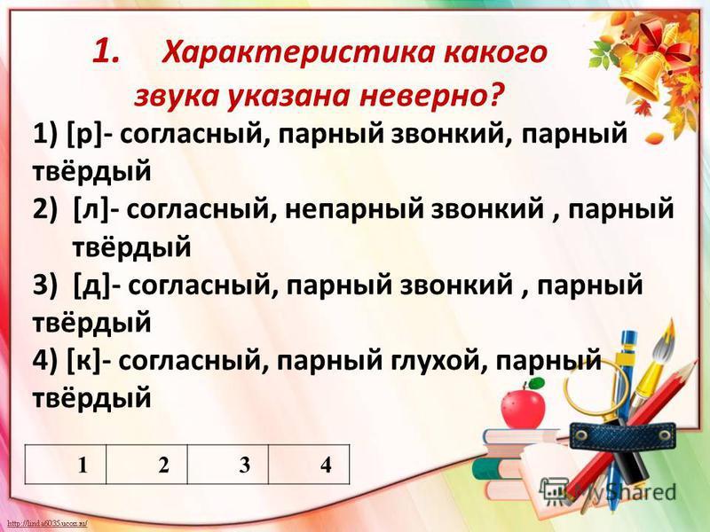 1. Характеристика какого звука указана неверно? 1234 1) [р]- согласный, парный звонкий, парный твёрдый 2)[л]- согласный, непарный звонкий, парный твёрдый 3)[д]- согласный, парный звонкий, парный твёрдый 4) [к]- согласный, парный глухой, парный твёрды