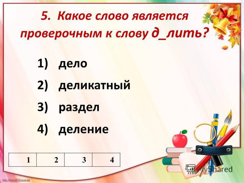 5. Какое слово является проверочным к слову д_лить? 1)дело 2)деликатный 3)раздел 4)деление 1234