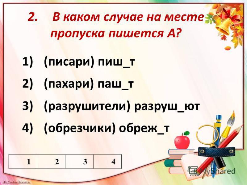 2. В каком случае на месте пропуска пишиуется А? 1)(писари) пишиу_т 2)(пахари) паш_т 3)(разрушиители) разруши_ют 4)(обрезчики) обрежь_т 1234