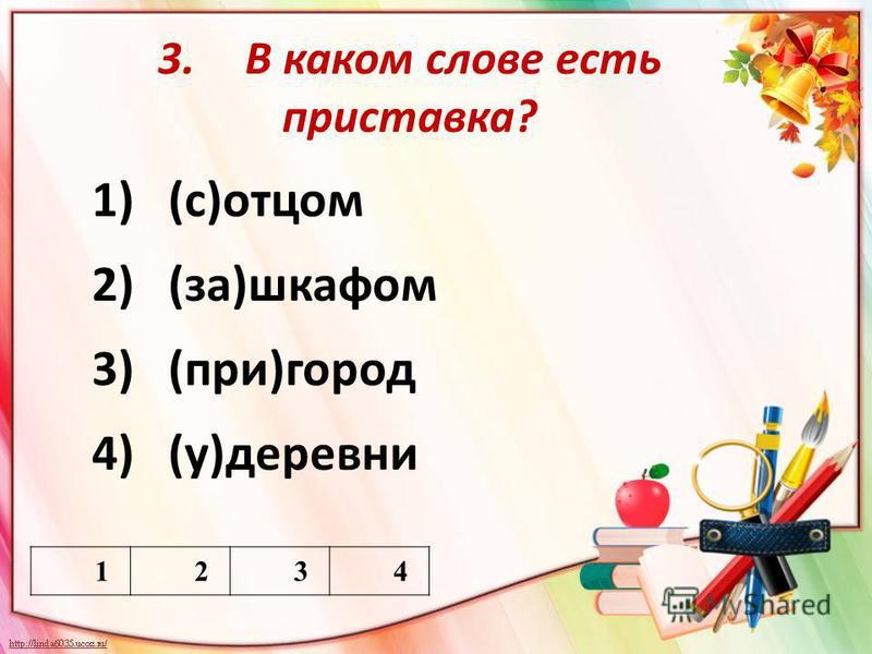 3. В каком слове есть приставка? 1)(с)отцом 2)(за)шкафом 3)(при)город 4)(у)деревни 1234