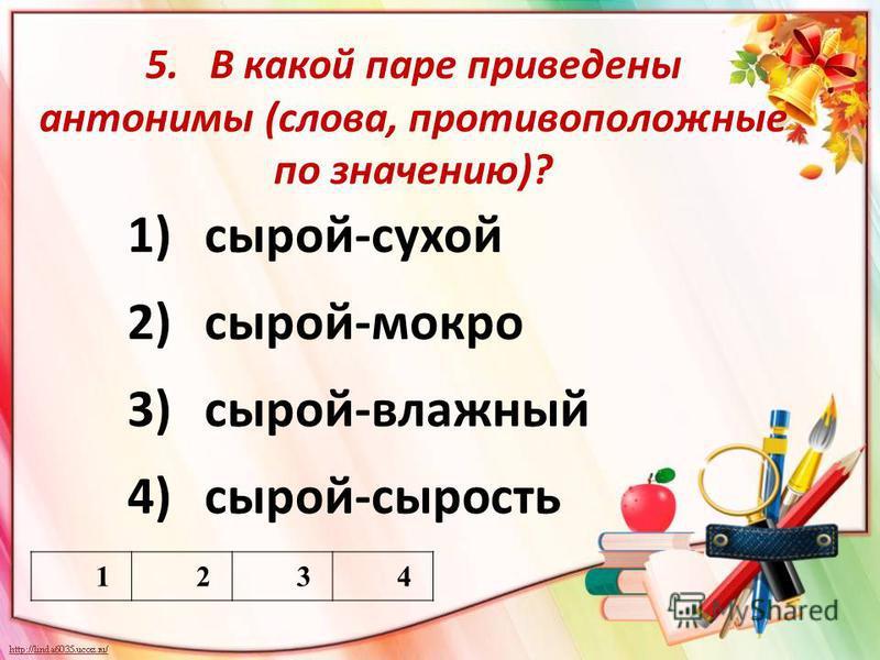 5. В какой паре приведены антонимы (слова, противоположные по значению)? 1)сырой-сухой 2)сырой-мокро 3)сырой-влажный 4)сырой-сырость 1234