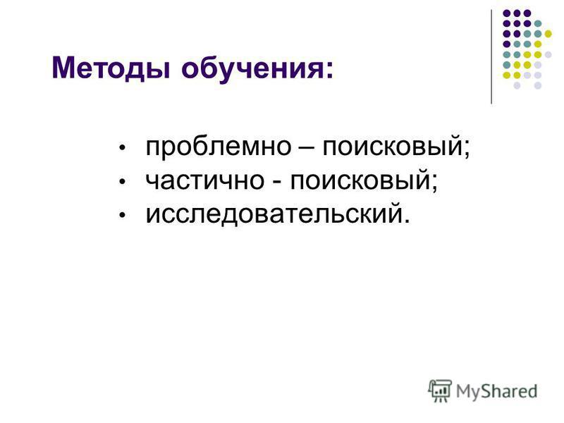 Методы обучения: проблемно – поисковый; частично - поисковый; исследовательский.