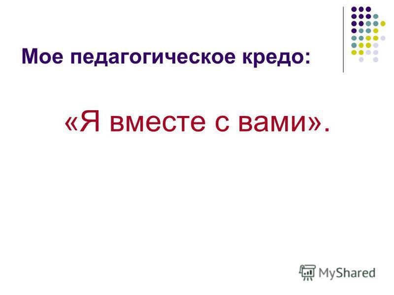 Мое педагогическое кредо: «Я вместе с вами».