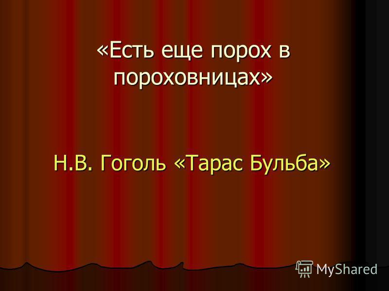 «Есть еще порох в пороховницах» Н.В. Гоголь «Тарас Бульба»