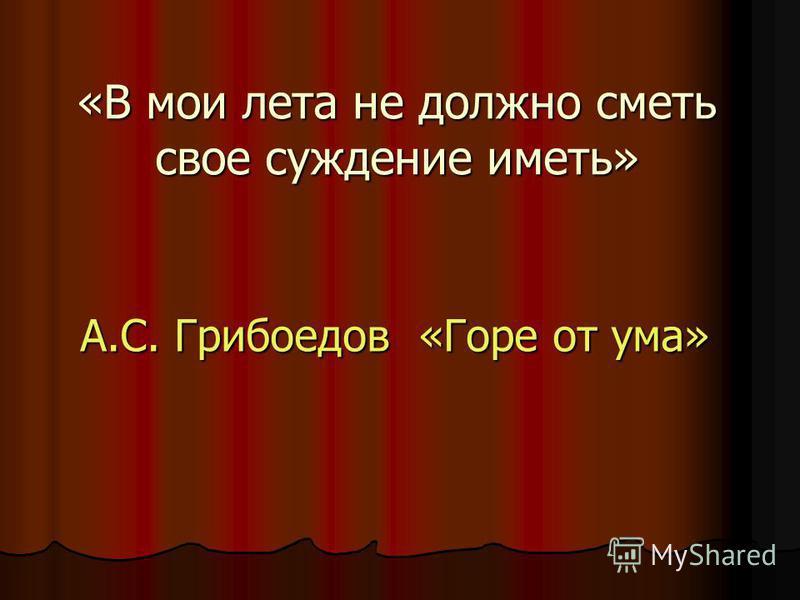 «В мои лета не должно сметь свое суждение иметь» А.С. Грибоедов «Горе от ума»
