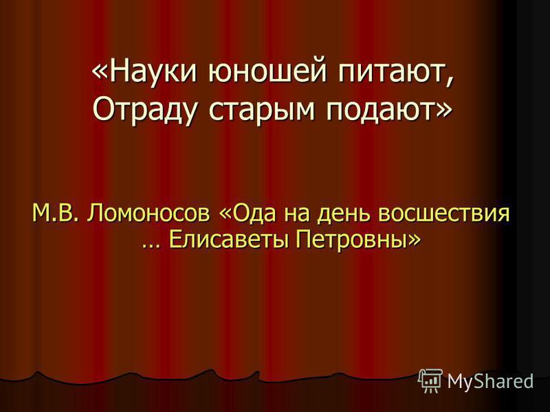 «Науки юношей питают, Отраду старым подают» М.В. Ломоносов «Ода на день восшествия … Елисаветы Петровны»