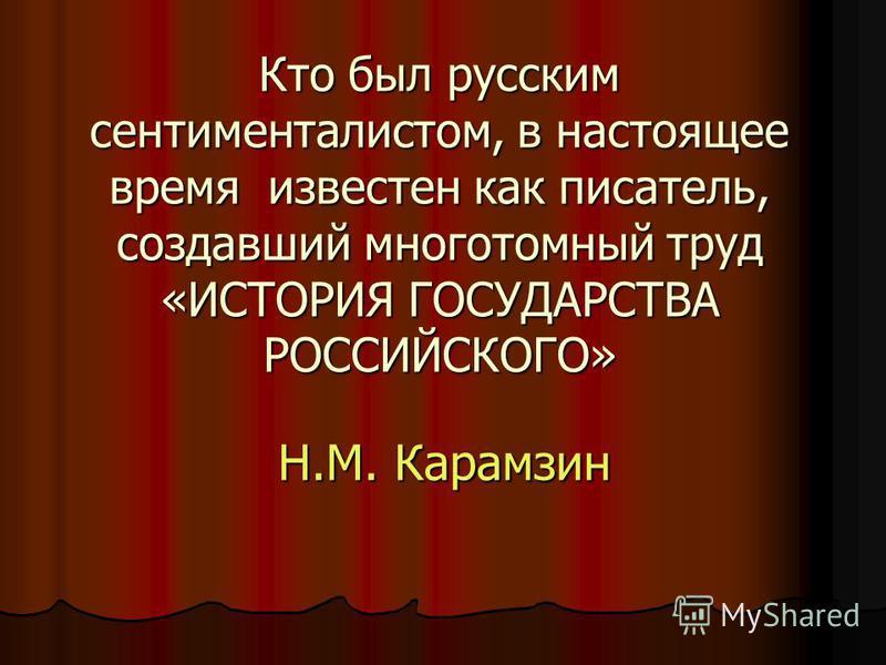 Кто был русским сентименталистом, в настоящее время известен как писатель, создавший многотомный труд «ИСТОРИЯ ГОСУДАРСТВА РОССИЙСКОГО» Н.М. Карамзин
