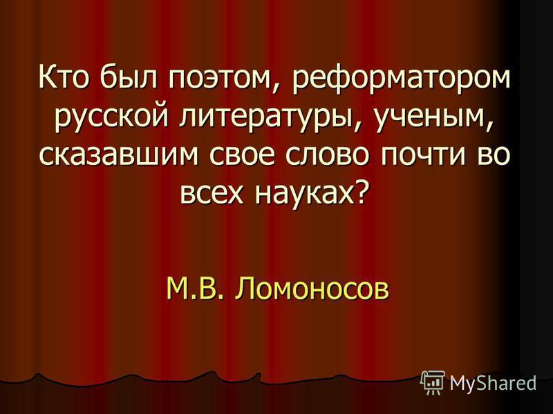 Кто был поэтом, реформатором русской литературы, ученым, сказавшим свое слово почти во всех науках? М.В. Ломоносов