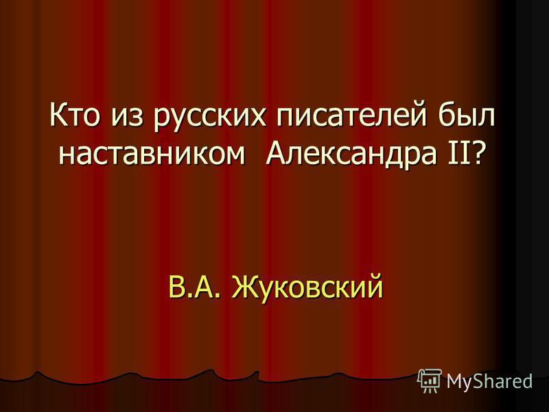 Кто из русских писателей был наставником Александра II? В.А. Жуковский