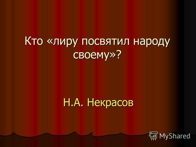 Кто «лиру посвятил народу своему»? Н.А. Некрасов