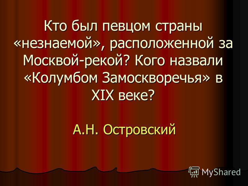 Кто был певцом страны «незнаемой», расположенной за Москвой-рекой? Кого назвали «Колумбом Замоскворечья» в XIX веке? А.Н. Островский