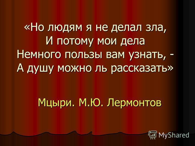 «Но людям я не делал зла, И потому мои дела Немного пользы вам узнать, - А душу можно ль рассказать» Мцыри. М.Ю. Лермонтов