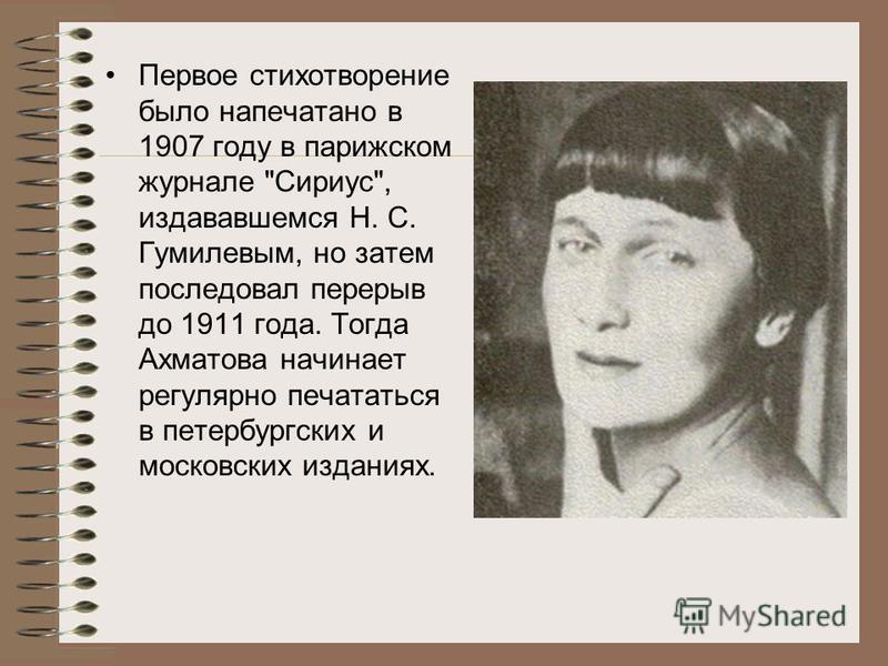 Первое стихотворение было напечатано в 1907 году в парижском журнале Сириус, издававшемся Н. С. Гумилевым, но затем последовал перерыв до 1911 года. Тогда Ахматова начинает регулярно печататься в петербургских и московских изданиях.