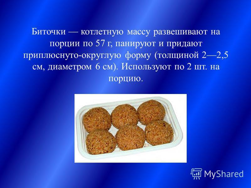 Биточки котлетную массу развешивают на порции по 57 г, панируют и придают приплюснуто-округлую форму (толщиной 22,5 см, диаметром 6 см). Используют по 2 шт. на порцию.