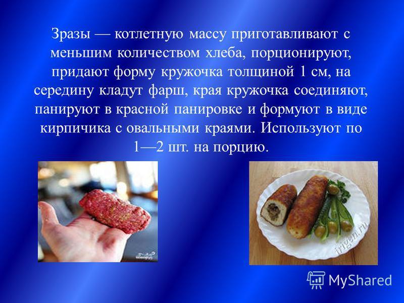 Зразы котлетную массу приготавливают с меньшим количеством хлеба, порционируют, придают форму кружочка толщиной 1 см, на середину кладут фарш, края кружочка соединяют, панируют в красной панировке и формуют в виде кирпичика с овальными краями. Исполь
