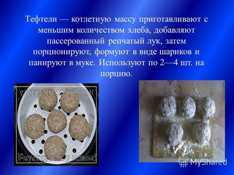 Тефтели котлетную массу приготавливают с меньшим количеством хлеба, добавляют пассированный репчатый лук, затем порционируют, формуют в виде шариков и панируют в муке. Используют по 24 шт. на порцию.