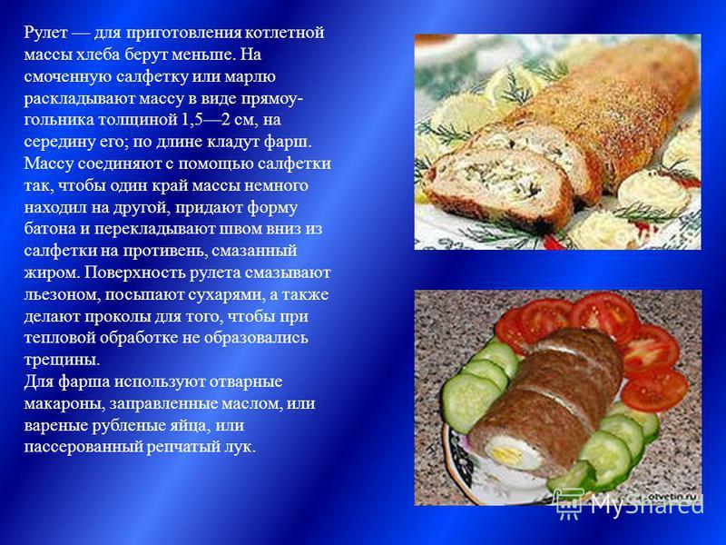 Рулет для приготовления котлетной массы хлеба берут меньше. На смоченную салфетку или марлю раскладывают массу в виде прямоу гольника толщиной 1,52 см, на середину его; по длине кладут фарш. Массу соединяют с помощью салфетки так, чтобы один край ма