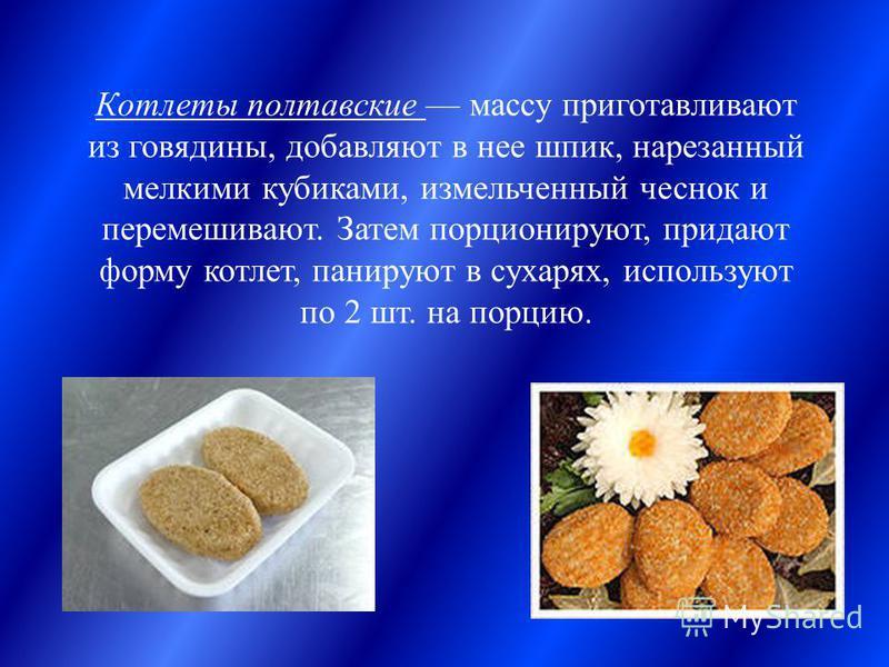 Котлеты полтавские массу приготавливают из говядины, добавляют в нее шпик, нарезанный мелкими кубиками, измельченный чеснок и перемешивают. Затем порционируют, придают форму котлет, панируют в сухарях, используют по 2 шт. на порцию.