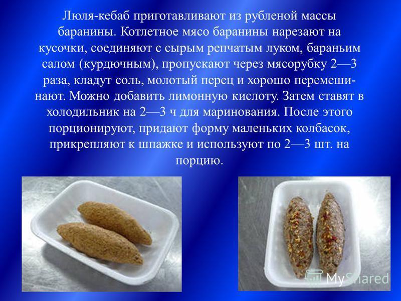 Люля-кебаб приготавливают из рубленой массы баранины. Котлетное мясо баранины нарезают на кусочки, соединяют с сырым репчатым луком, бараньим салом (курдючным), пропускают через мясорубку 23 раза, кладут соль, молотый перец и хорошо перемеши- ноют. М