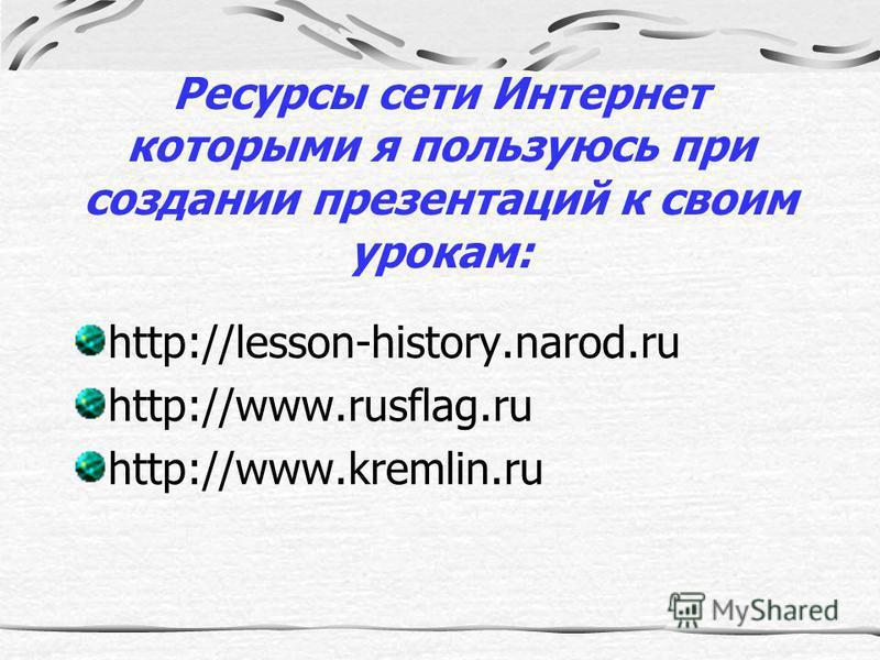 Ресурсы сети Интернет которыми я пользуюсь при создании презентаций к своим урокам: http://lesson-history.narod.ru http://www.rusflag.ru http://www.kremlin.ru