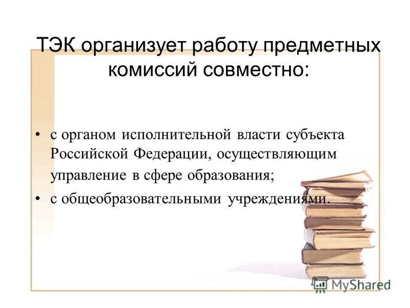 ТЭК организует работу предметных комиссий совместно: с органом исполнительной власти субъекта Российской Федерации, осуществляющим управление в сфере образования; с общеобразовательными учреждениями.